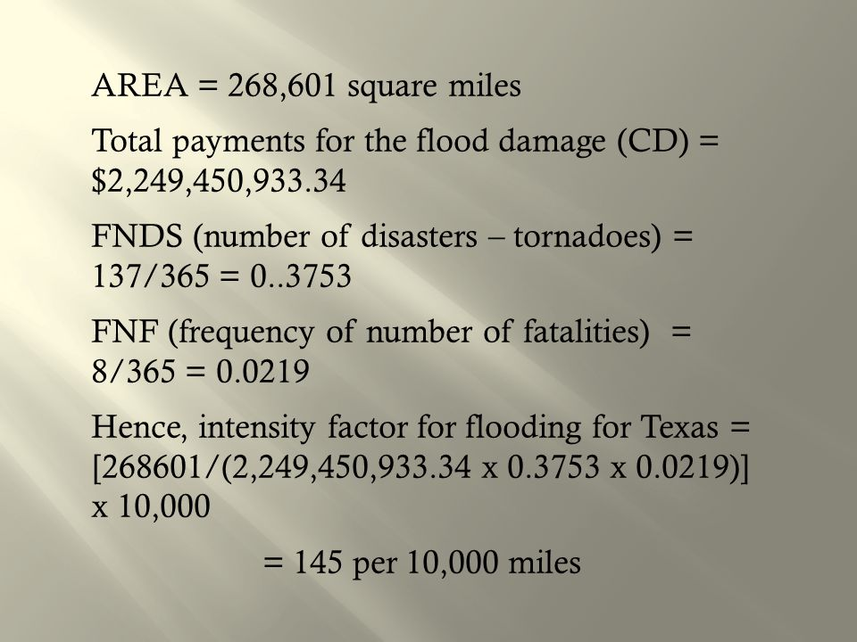 AREA = 268,601 square miles Total payments for the flood damage (CD) = $2,249,450,933.34 FNDS (number of disasters – tornadoes) = 137/365 = 0..3753 FNF (frequency of number of fatalities) = 8/365 = 0.0219 Hence, intensity factor for flooding for Texas = [268601/(2,249,450,933.34 x 0.3753 x 0.0219)] x 10,000 = 145 per 10,000 miles